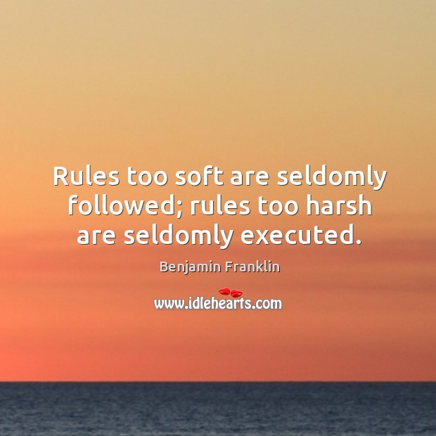 Image, Rules too soft are seldomly followed; rules too harsh are seldomly executed.