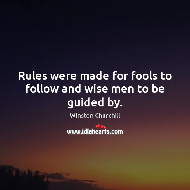 Rules were made for fools to follow and wise men to be guided by. Image