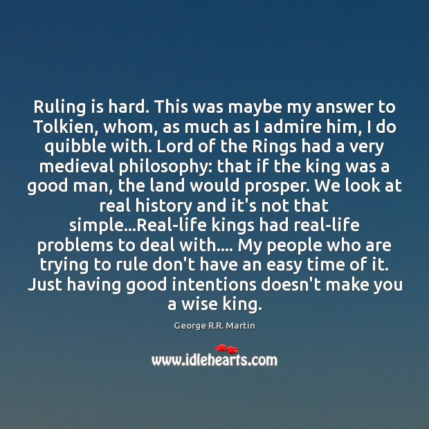 Ruling is hard. This was maybe my answer to Tolkien, whom, as George R.R. Martin Picture Quote