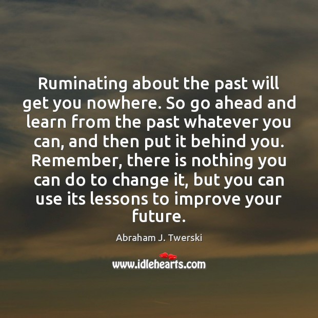 Ruminating about the past will get you nowhere. So go ahead and Image