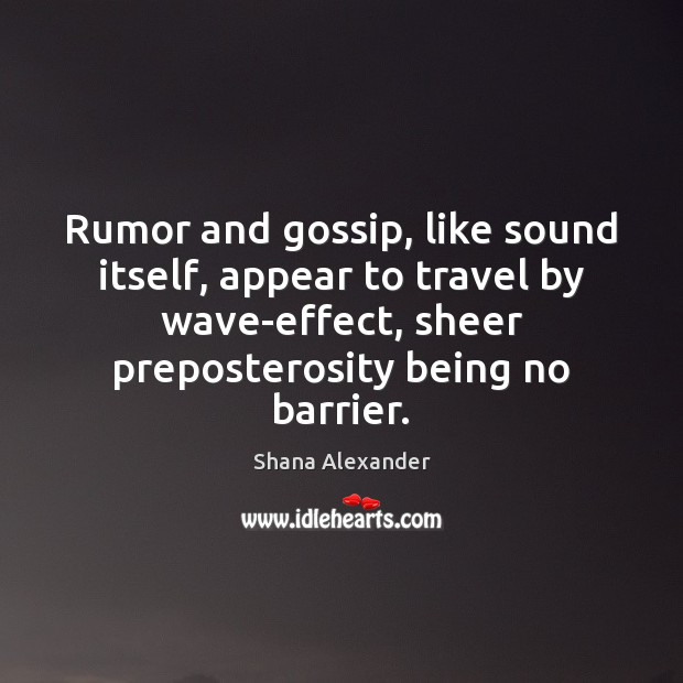 Rumor and gossip, like sound itself, appear to travel by wave-effect, sheer Image