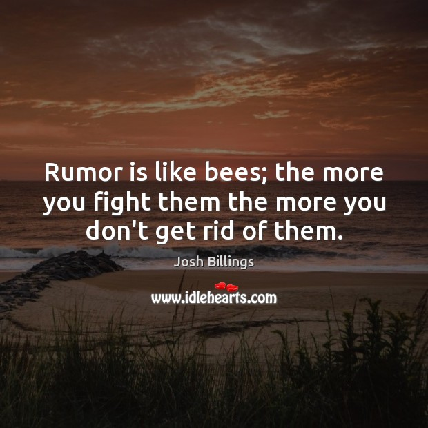 Rumor is like bees; the more you fight them the more you don't get rid of them. Image