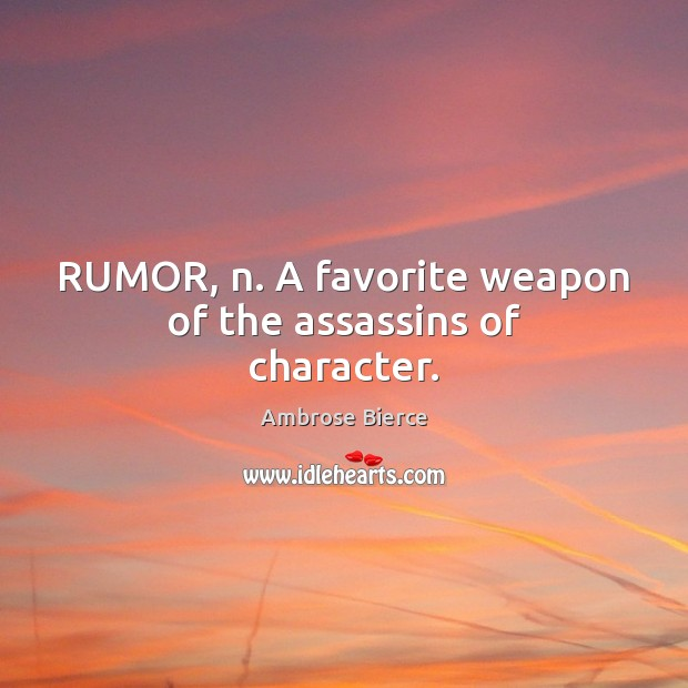 RUMOR, n. A favorite weapon of the assassins of character. Image