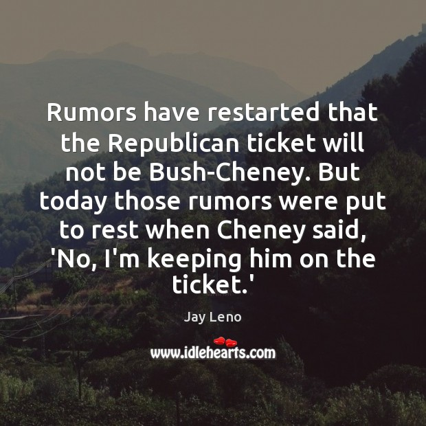 Image, Rumors have restarted that the Republican ticket will not be Bush-Cheney. But
