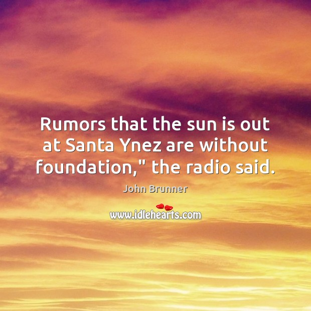 """Rumors that the sun is out at Santa Ynez are without foundation,"""" the radio said. John Brunner Picture Quote"""