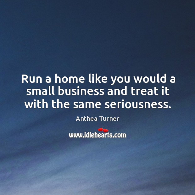 Run a home like you would a small business and treat it with the same seriousness. Image