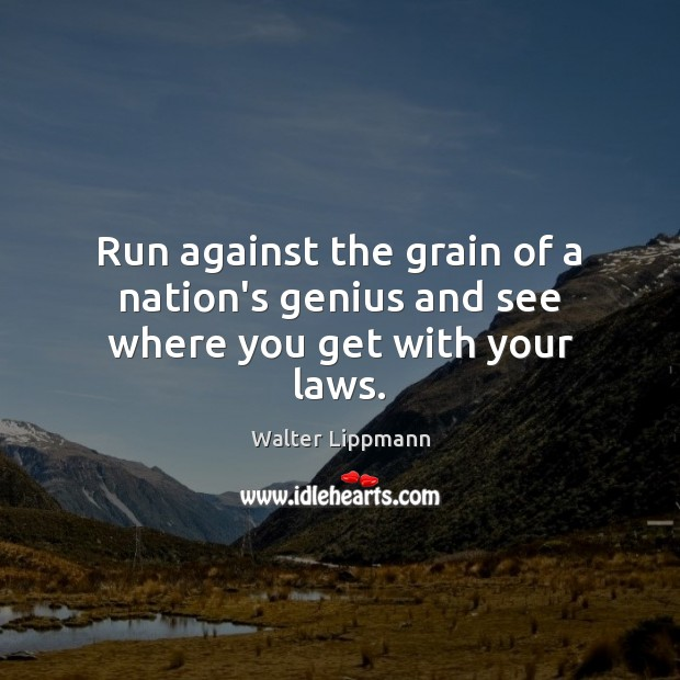 Run against the grain of a nation's genius and see where you get with your laws. Walter Lippmann Picture Quote