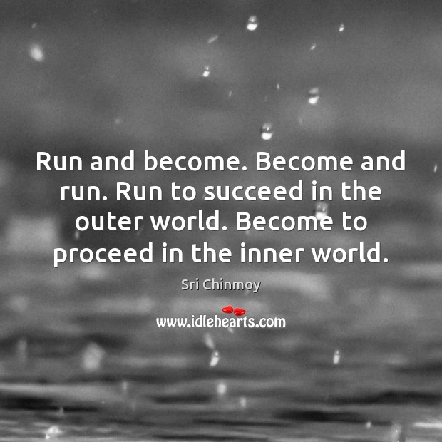 Run and become. Become and run. Run to succeed in the outer Sri Chinmoy Picture Quote