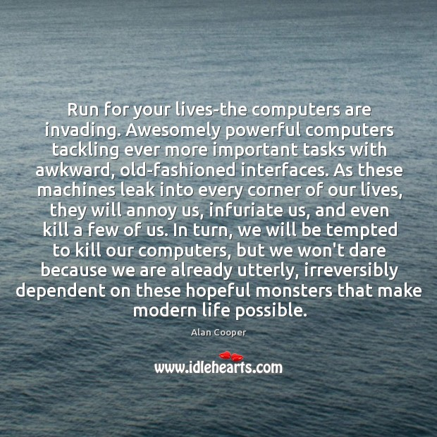 Run for your lives-the computers are invading. Awesomely powerful computers tackling ever Alan Cooper Picture Quote