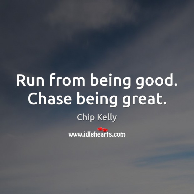Image, Run from being good. Chase being great.