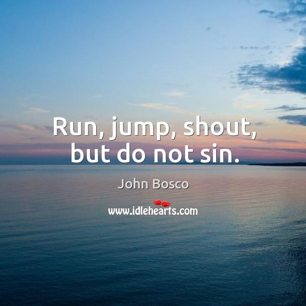 Run, jump, shout, but do not sin. Image