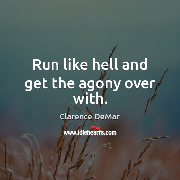 Run like hell and get the agony over with. Clarence DeMar Picture Quote