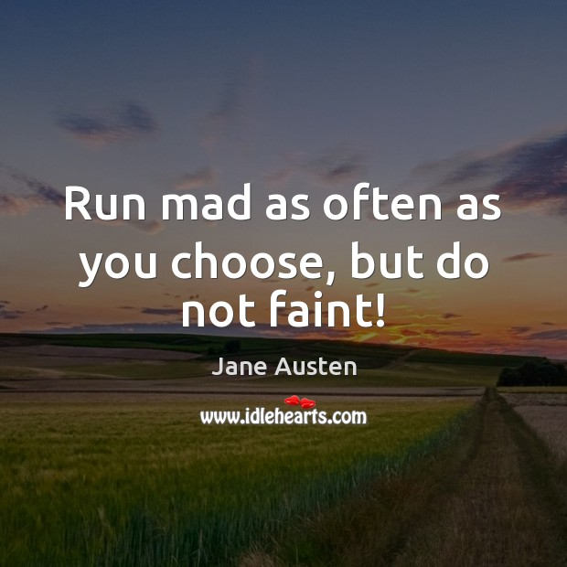 Run mad as often as you choose, but do not faint! Jane Austen Picture Quote