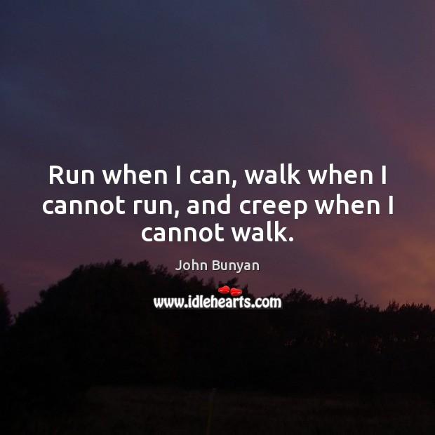 Run when I can, walk when I cannot run, and creep when I cannot walk. Image