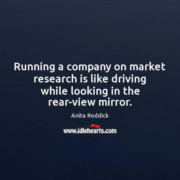 Running a company on market research is like driving while looking in Anita Roddick Picture Quote