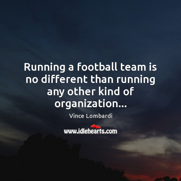 Running a football team is no different than running any other kind of organization… Vince Lombardi Picture Quote