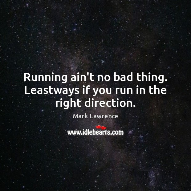 Running ain't no bad thing. Leastways if you run in the right direction. Image