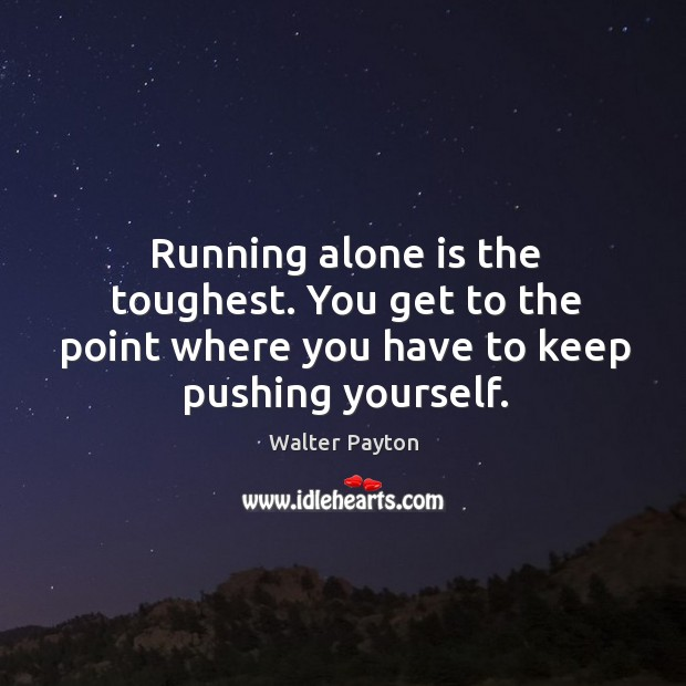Running alone is the toughest. You get to the point where you Image