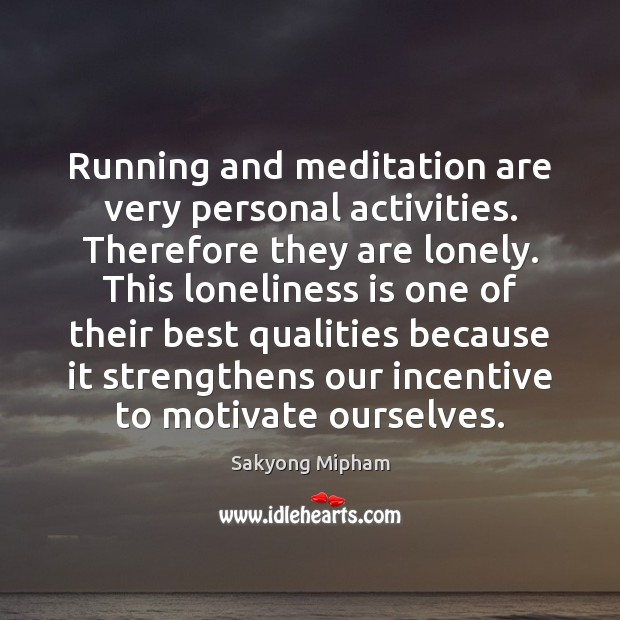 Running and meditation are very personal activities. Therefore they are lonely. This Loneliness Quotes Image