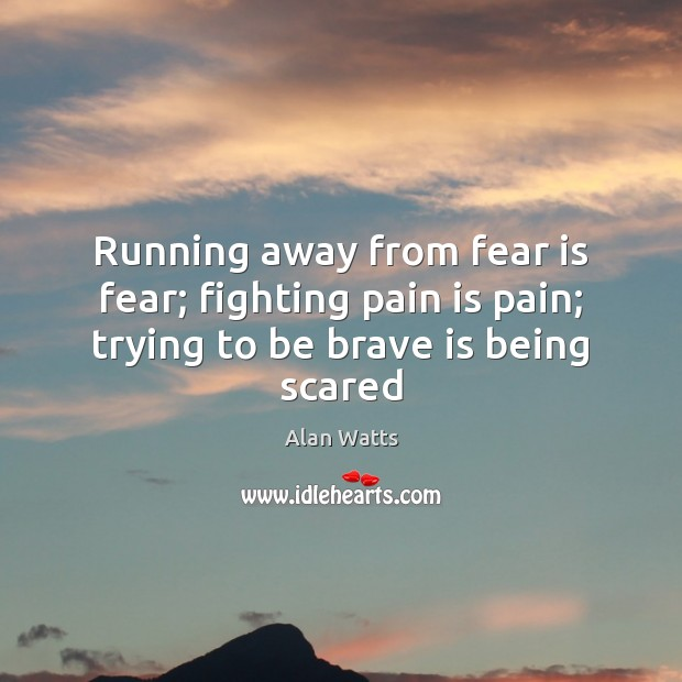 Running away from fear is fear; fighting pain is pain; trying to be brave is being scared Image
