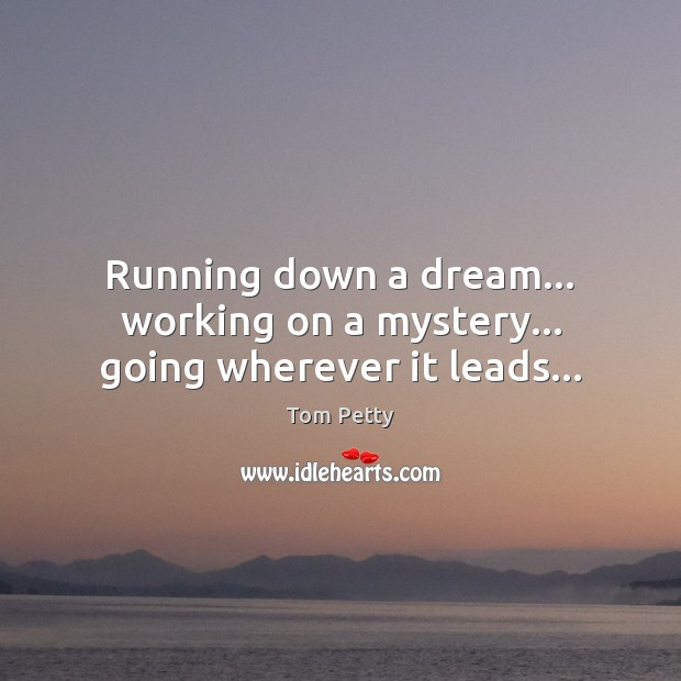 Running down a dream… working on a mystery… going wherever it leads… Image