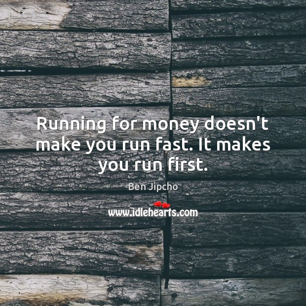 Image, Running for money doesn't make you run fast. It makes you run first.