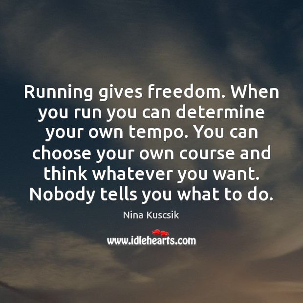 Image, Running gives freedom. When you run you can determine your own tempo.