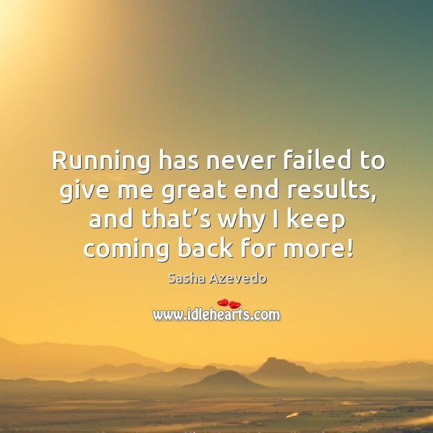 Running has never failed to give me great end results, and that's why I keep coming back for more! Sasha Azevedo Picture Quote