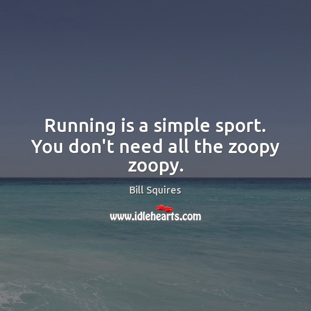 Image, Running is a simple sport. You don't need all the zoopy zoopy.