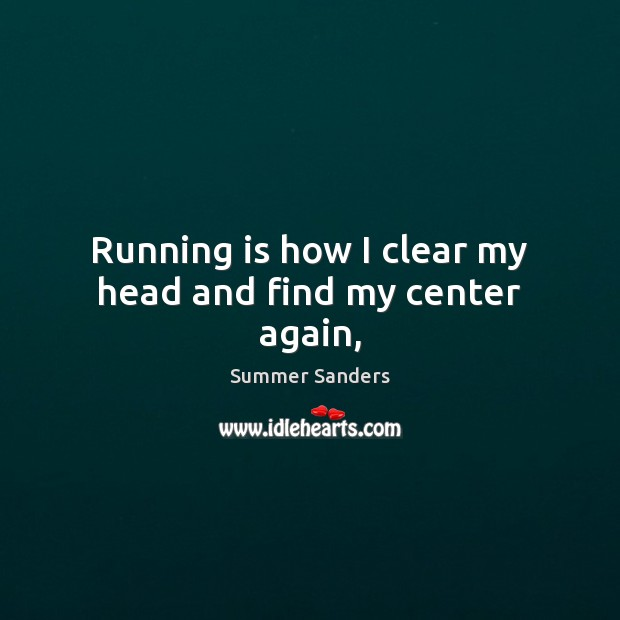 Running is how I clear my head and find my center again, Summer Sanders Picture Quote