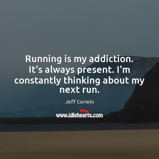 Running is my addiction. It's always present. I'm constantly thinking about my next run. Sports Quotes Image