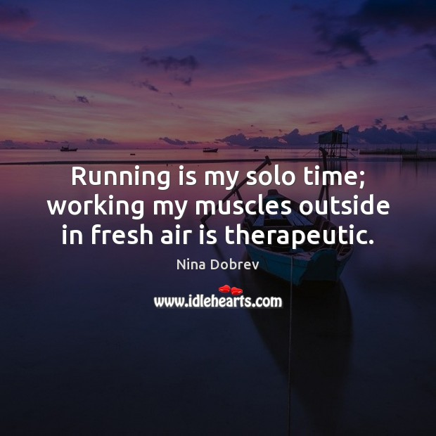 Running is my solo time; working my muscles outside in fresh air is therapeutic. Image