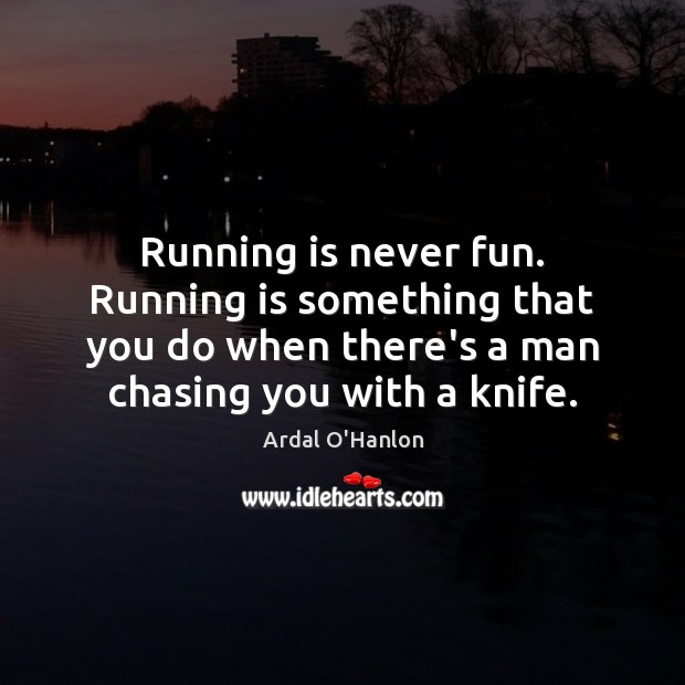 Image, Running is never fun. Running is something that you do when there's