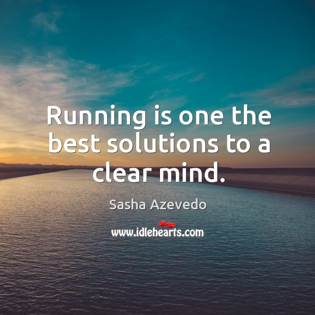 Running is one the best solutions to a clear mind. Sasha Azevedo Picture Quote