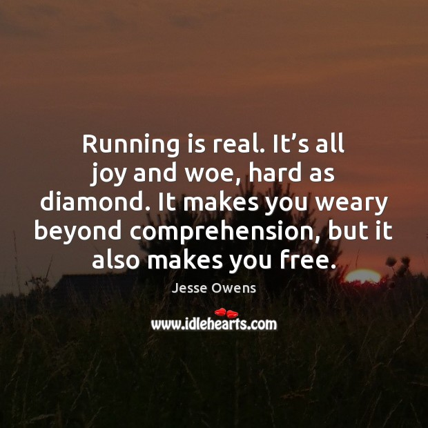 Running is real. It's all joy and woe, hard as diamond. Jesse Owens Picture Quote