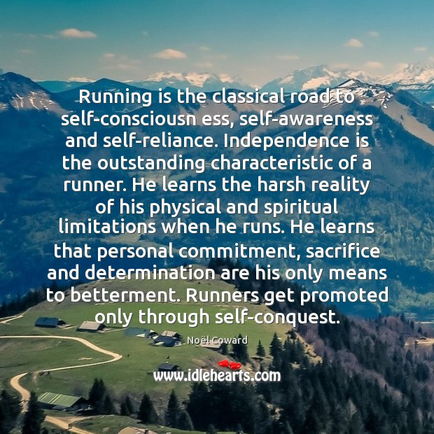 Running is the classical road to self-consciousn ess, self-awareness and self-reliance. Independence Independence Quotes Image