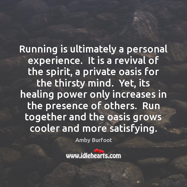 Running is ultimately a personal experience.  It is a revival of the Image
