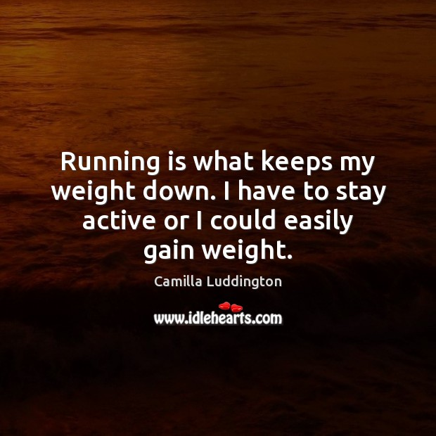Image, Running is what keeps my weight down. I have to stay active or I could easily gain weight.