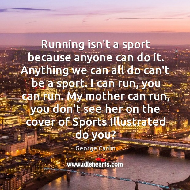 Running isn't a sport because anyone can do it. Anything we can Image