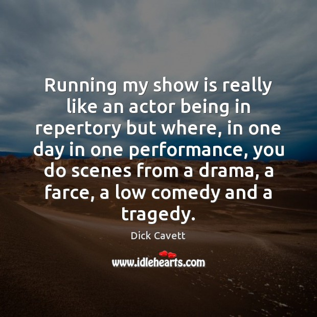 Running my show is really like an actor being in repertory but Dick Cavett Picture Quote