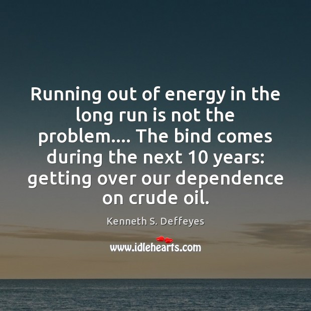 Running out of energy in the long run is not the problem…. Kenneth S. Deffeyes Picture Quote