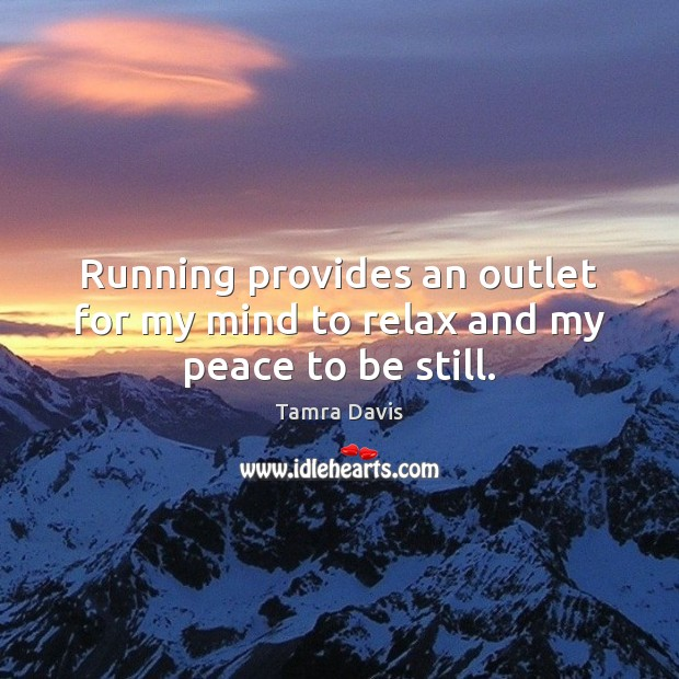 Running provides an outlet for my mind to relax and my peace to be still. Image