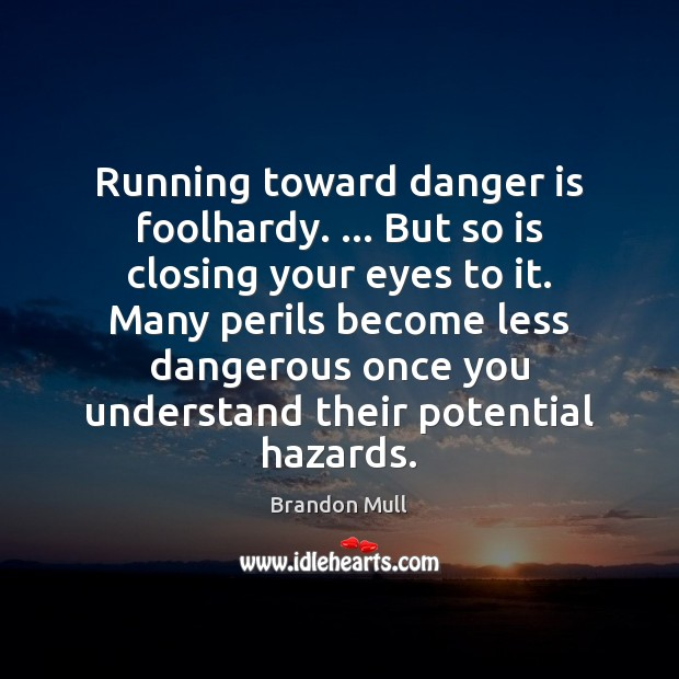Running toward danger is foolhardy. … But so is closing your eyes to Brandon Mull Picture Quote