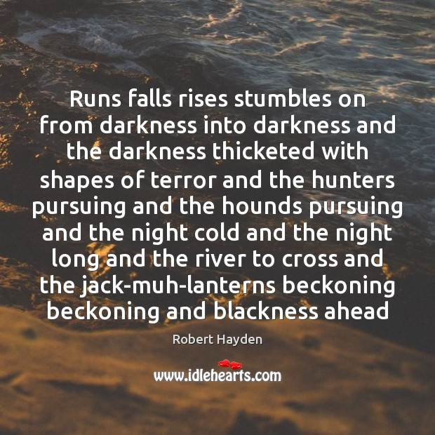 Runs falls rises stumbles on from darkness into darkness and the darkness Image