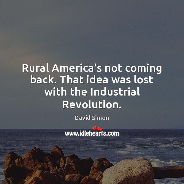 Rural America's not coming back. That idea was lost with the Industrial Revolution. Image