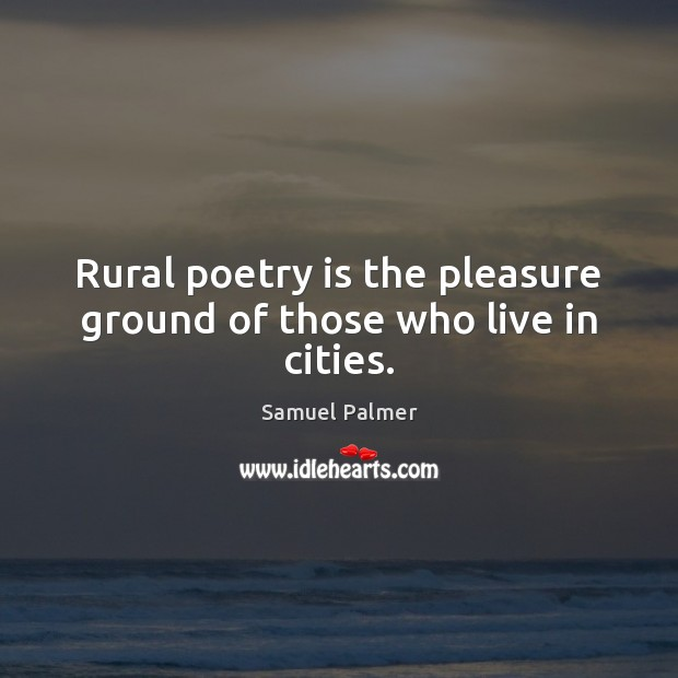 Rural poetry is the pleasure ground of those who live in cities. Poetry Quotes Image