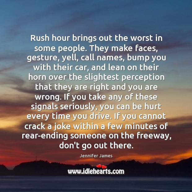 Rush hour brings out the worst in some people. They make faces, Jennifer James Picture Quote