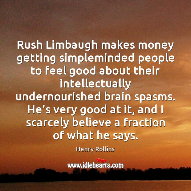 Rush Limbaugh makes money getting simpleminded people to feel good about their Image