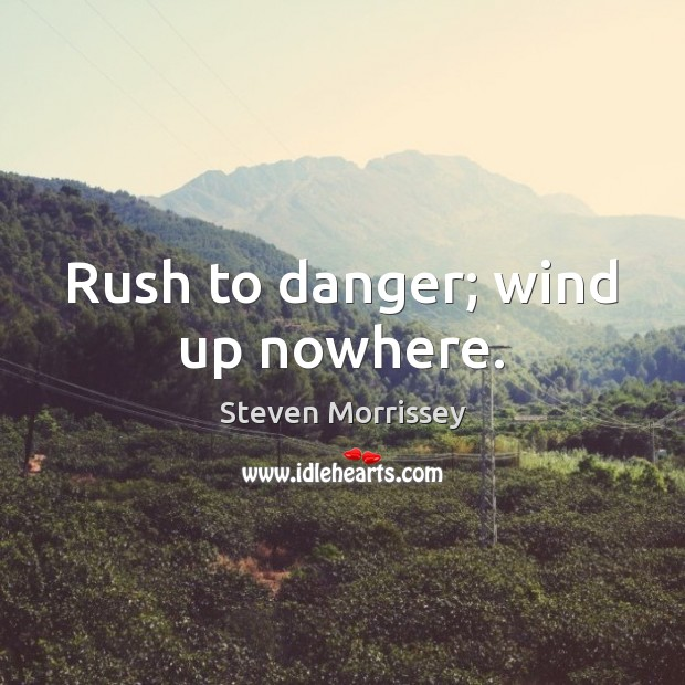 Rush to danger; wind up nowhere. Steven Morrissey Picture Quote