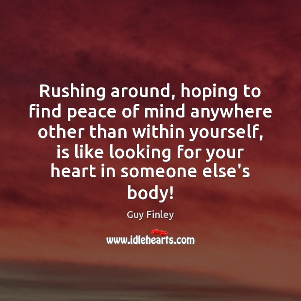 Rushing around, hoping to find peace of mind anywhere other than within Guy Finley Picture Quote